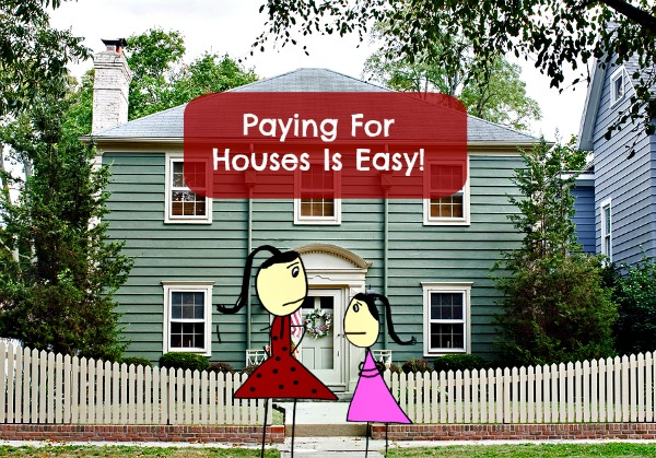 Post image for Paying For Houses Is Easy!